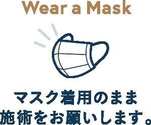 マスク着用のまま施術をお願いします。